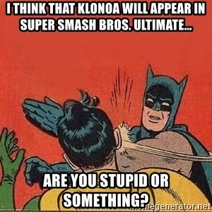 batman slap robin - I think that Klonoa will appear in Super Smash Bros. Ultimate... Are you stupid or something?