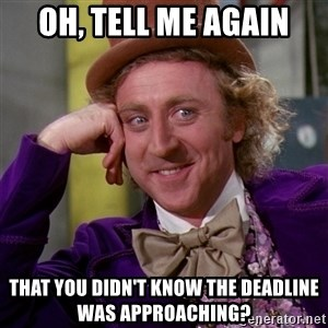 Willy Wonka - oh, tell me again that you didn't know the deadline was approaching?