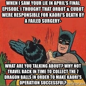 batman slap robin - When I saw Your Lie in April's final episode, I thought that Orbot & Cubot were responsible for Kaori's death by a failed surgery- What are you talking about? Why not travel back in time to collect the 7 dragon balls in order to make Kaori's operation successful?
