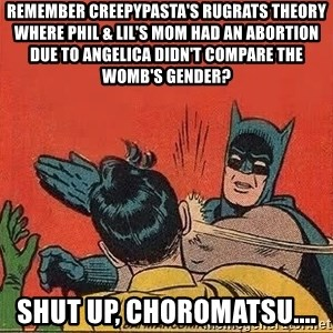 batman slap robin - Remember Creepypasta's Rugrats theory where Phil & Lil's mom had an abortion due to Angelica didn't compare the womb's gender? Shut Up, Choromatsu....