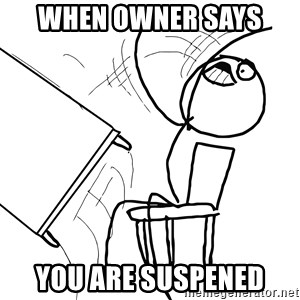 Desk Flip Rage Guy - WHEN OWNER SAYS  YOU ARE SUSPENED