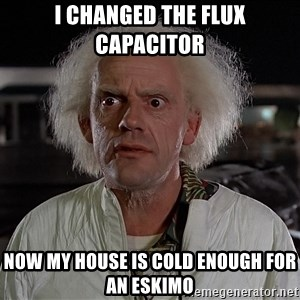 Back To The Future Doctor - I changed the flux capacitor  Now my house is cold enough for an Eskimo