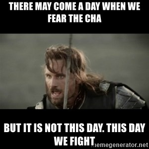But it is not this Day ARAGORN - There may come a day when we fear the CHA But it is not this day. This day we fight