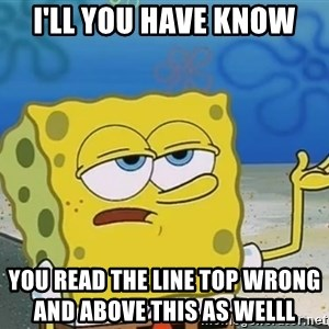 I'll have you know Spongebob - I'll you have know You read the line top wrong                                        and above this as welll