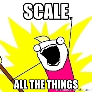 X ALL THE THINGS - Scale All the things