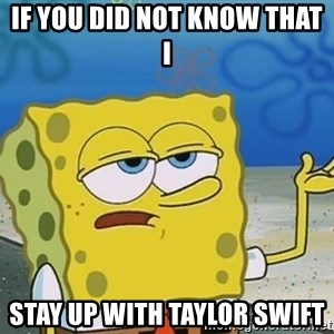 I'll have you know Spongebob - if you did not know that i stay up with taylor swift