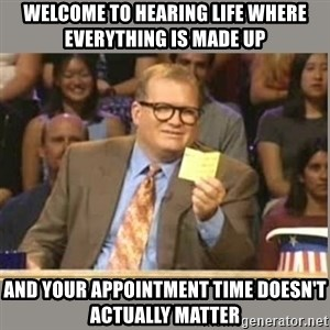 Welcome to Whose Line - Welcome to Hearing Life where everything is made up and your appointment time doesn't actually matter