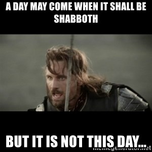 But it is not this Day ARAGORN - a day may come when it shall be Shabboth but it is not this day...