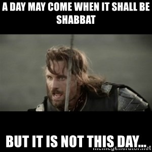 But it is not this Day ARAGORN - A day may come when it shall be Shabbat but it is not this day...