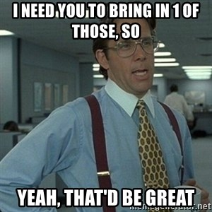 Yeah that'd be great... - I need you to bring in 1 of those, so  yeah, that'd be great