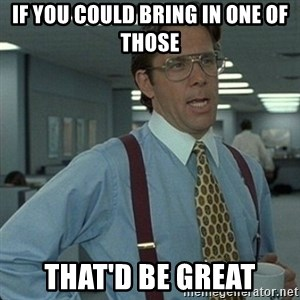 Yeah that'd be great... - if you could bring in one of those that'd be great
