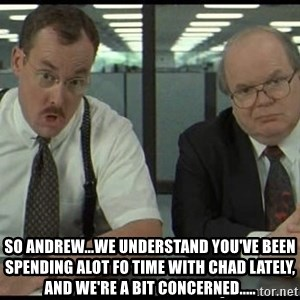Office space - so andrew...we understand you've been spending alot fo time with chad lately, and we're a bit concerned.....
