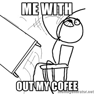 Desk Flip Rage Guy - me with out my cofee