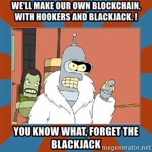 Blackjack and hookers bender - we'll make our own blockchain, with hookers and blackjack. ! you know what, forget the blackjack