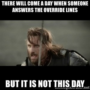 But it is not this Day ARAGORN - There will come a day when someone answers the override lines but it is not this day