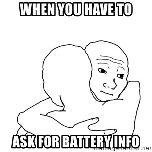 I know that feel bro blank - when you have to ask for battery info