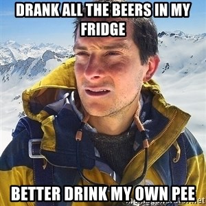 Bear Grylls Loneliness - Drank all the Beers in my Fridge Better Drink my own pee