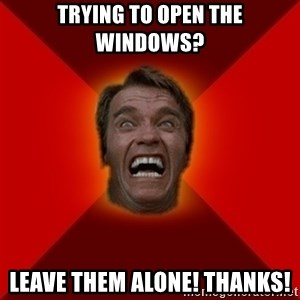 Angry Arnold - TRYING TO OPEN THE WINDOWS? LEAVE THEM ALONE! THANKS!