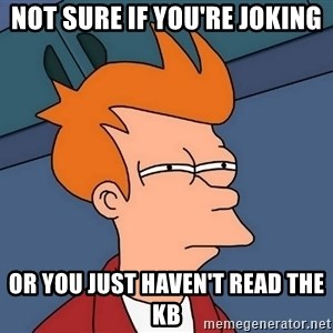 Futurama Fry - Not sure if you're joking Or you just haven't read the KB