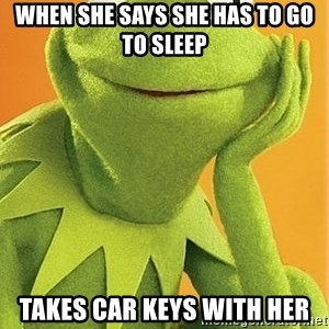 Kermit the frog - When she says she has to go to sleep Takes Car keys with her