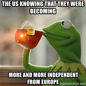 Kermit The Frog Drinking Tea - The US knowing that they were becoming   more and more independent from Europe