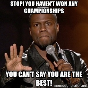 Kevin Hart - Stop! You haven't won any Championships  You can't say you are the best!