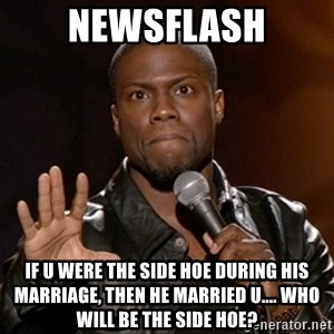 Kevin Hart - NEWSFLASH if u were the side hoe during his marriage, then he married u.... who will be the side hoe?