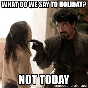Not today arya - What do we say to holiday? Not today