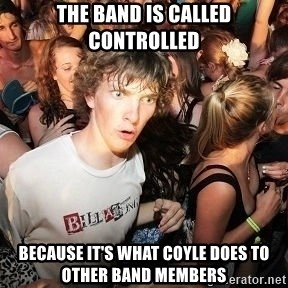 Sudden Realization Ralph - The band is called controlled Because it's what Coyle does to other band members