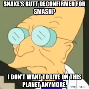 I Don't Want to Live in this Planet Anymore - Snake's butt deconfirmed for Smash? I don't want to live on this planet anymore.