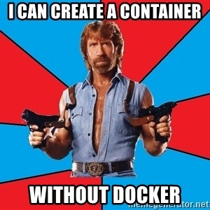 Chuck Norris  - I can create a container without docker