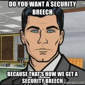 Archer - Do you want a security breech because that's how we get a security breech