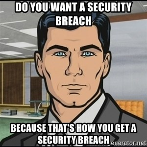 Archer - Do you want a security breach because that's how you get a security breach