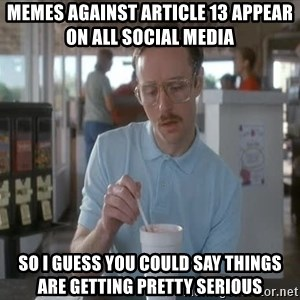 so i guess you could say things are getting pretty serious - Memes against article 13 appear on all social media so i guess you could say things are getting pretty serious