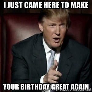 Donald Trump - I just came here to make Your birthday great again