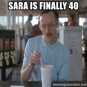 so i guess you could say things are getting pretty serious - Sara is finally 40