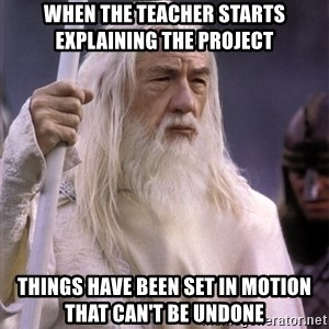 White Gandalf - When the teacher starts explaining the project Things have been set in motion that can't be undone