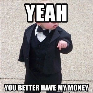 gangster baby - Yeah You better have my money