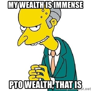 Mr Burns meme - My wealth is immense PTO wealth, that is