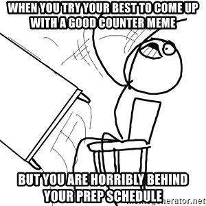 Desk Flip Rage Guy - When you try your best to come up with a good counter meme But you are horribly behind your prep schedule
