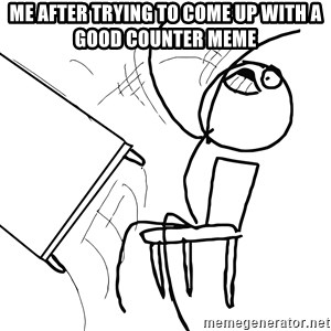 Desk Flip Rage Guy - Me after trying to come up with a good counter meme