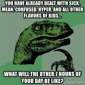 Philosoraptor - You have already dealt with sick, mean, confused, hyper, and all other flavors of kids... what will the other 7 hours of your day be like?