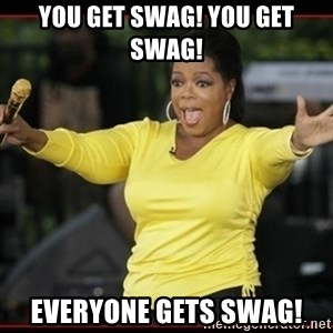 Overly-Excited Oprah!!!  - you get swag! you get swag! everyone gets swag!