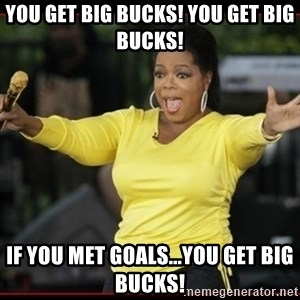 Overly-Excited Oprah!!!  - You get Big Bucks! You get Big Bucks! If you met goals...YOU GET BIG BUCKS!