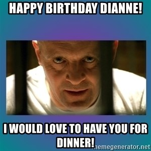 Hannibal lecter - Happy Birthday Dianne! I would love to have you for dinner!
