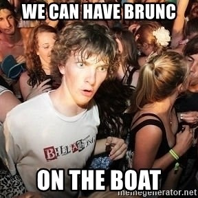 Sudden Realization Ralph - we can have brunc ON the boat