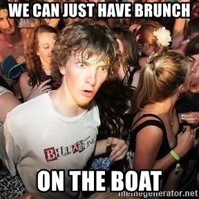 Sudden Realization Ralph - we can just have brunch ON the boat
