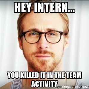 Ryan Gosling Hey Girl 3 - Hey Intern... You killed it in the team activity
