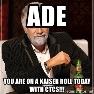 Dos Equis Guy gives advice - Ade You are on a Kaiser Roll today with CTCs!!!
