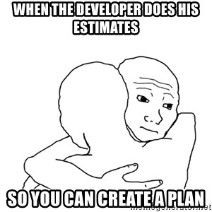 I know that feel bro blank - When the developer does his estimates So you can create a plan